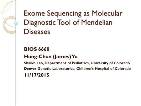 Exome Sequencing as Molecular Diagnostic Tool of Mendelian Diseases BIOS 6660 Hung-Chun (James) Yu Shaikh Lab, Department of Pediatrics, University of.