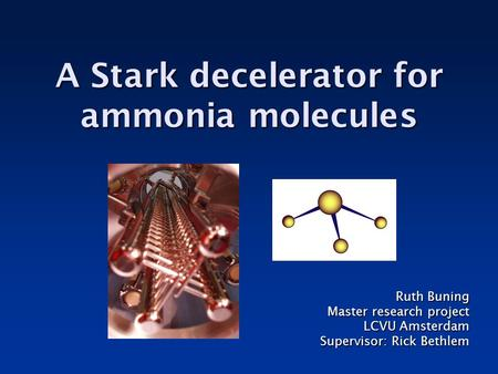 A Stark decelerator for ammonia molecules Ruth Buning Master research project LCVU Amsterdam Supervisor: Rick Bethlem.
