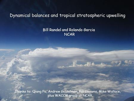 Dynamical balances and tropical stratospheric upwelling Bill Randel and Rolando Garcia NCAR Thanks to: Qiang Fu, Andrew Gettelman, Rei Ueyama, Mike Wallace,