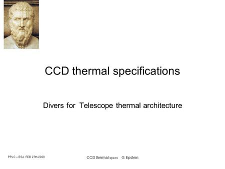 PPLC – ESA FEB 27th 2009 CCD thermal specs G Epstein CCD thermal specifications Divers for Telescope thermal architecture.