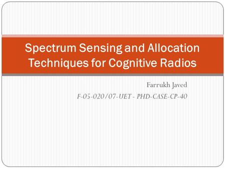 Farrukh Javed F-05-020/07-UET - PHD-CASE-CP-40 Spectrum Sensing and Allocation Techniques for Cognitive Radios.