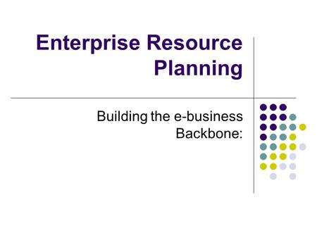 Enterprise Resource Planning Building the e-business Backbone: