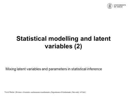 Trond Reitan (Division of statistics and insurance mathematics, Department of Mathematics, University of Oslo) Statistical modelling and latent variables.
