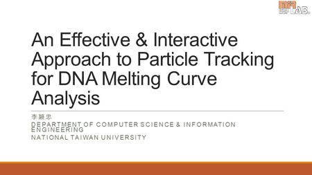 An Effective & Interactive Approach to Particle Tracking for DNA Melting Curve Analysis 李穎忠 DEPARTMENT OF COMPUTER SCIENCE & INFORMATION ENGINEERING NATIONAL.
