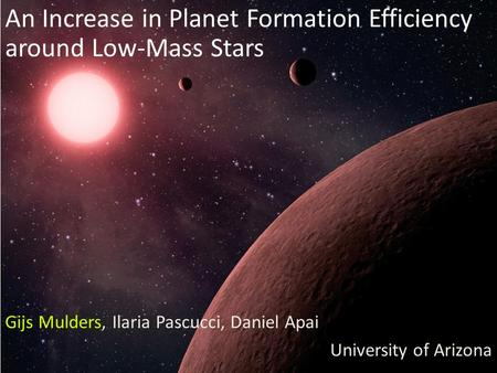 Gijs Mulders, Ilaria Pascucci, Daniel Apai University of Arizona An Increase in Planet Formation Efficiency around Low-Mass Stars.