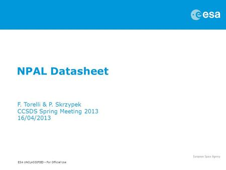 ESA UNCLASSIFIED – For Official Use NPAL Datasheet F. Torelli & P. Skrzypek CCSDS Spring Meeting 2013 16/04/2013.