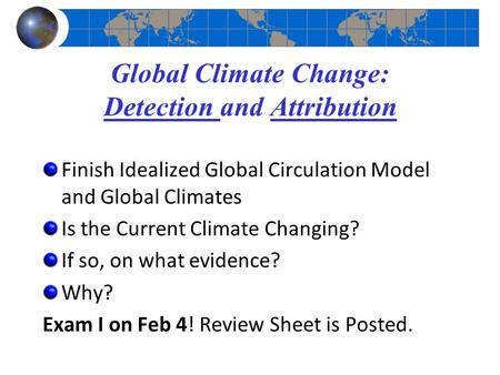 Global Climate Change: Detection and Attribution Finish Idealized Global Circulation Model and Global Climates Is the Current Climate Changing? If so,