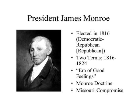 "President James Monroe Elected in 1816 (Democratic- Republican [Republican]) Two Terms: 1816- 1824 ""Era of Good Feelings"" Monroe Doctrine Missouri Compromise."