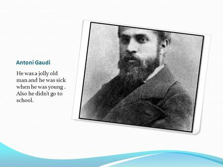 Antoni Gaudi He was a jolly old man and he was sick when he was young. Also he didn't go to school.