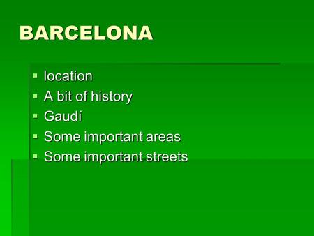 BARCELONA  location  A bit of history  Gaudí  Some important areas  Some important streets.