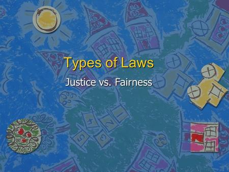 Types of Laws Justice vs. Fairness. Conflicting Views n Laws are supposed to.. –Protect human rights –Promote fairness –Resolve conflicts –Promote order.