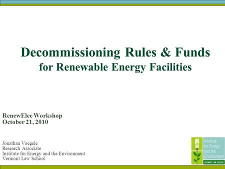 Decommissioning Rules & Funds for Renewable Energy Facilities RenewElec Workshop October 21, 2010 Jonathan Voegele Research Associate Institute for Energy.
