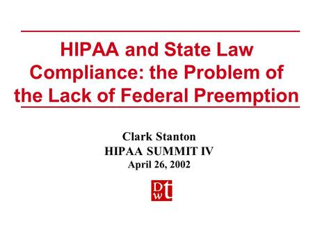 HIPAA and State Law Compliance: the Problem of the Lack of Federal Preemption Clark Stanton HIPAA SUMMIT IV April 26, 2002 Clark Stanton HIPAA SUMMIT IV.