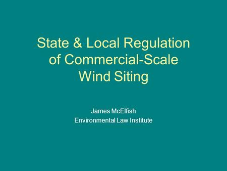 State & Local Regulation of Commercial-Scale Wind Siting James McElfish Environmental Law Institute.