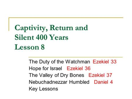 Captivity, Return and Silent 400 Years Lesson 8 The Duty of the Watchman Ezekiel 33 Hope for Israel Ezekiel 36 The Valley of Dry Bones Ezekiel 37 Nebuchadnezzar.