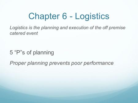 "Chapter 6 - Logistics Logistics is the planning and execution of the off premise catered event 5 ""P""s of planning Proper planning prevents poor performance."