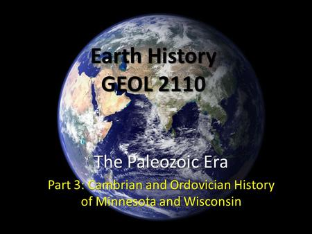 Earth History GEOL 2110 The Paleozoic Era Part 3: Cambrian and Ordovician History of Minnesota and Wisconsin.