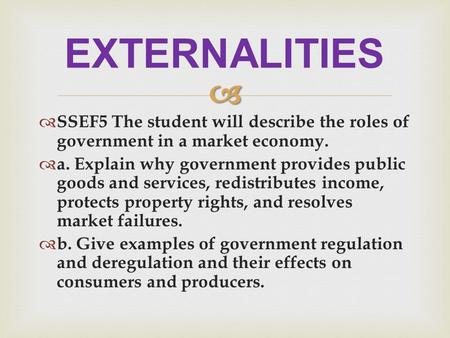   SSEF5 The student will describe the roles of government in a market economy.  a. Explain why government provides public goods and services, redistributes.