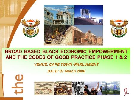 BROAD BASED BLACK ECONOMIC EMPOWERMENT AND THE CODES OF GOOD PRACTICE PHASE 1 & 2 VENUE: CAPE TOWN -PARLIAMENT DATE: 07 March 2006.