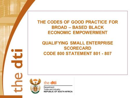 THE CODES OF GOOD PRACTICE FOR BROAD – BASED BLACK ECONOMIC EMPOWERMENT QUALIFYING SMALL ENTERPRISE SCORECARD CODE 800 STATEMENT 801 - 807.