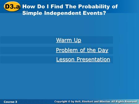 D3.a How Do I Find The Probability of Simple Independent Events? Course 3 Warm Up Warm Up Problem of the Day Problem of the Day Lesson Presentation Lesson.