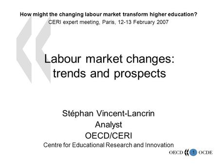 1 Labour market changes: trends and prospects Stéphan Vincent-Lancrin Analyst OECD/CERI Centre for Educational Research and Innovation How might the changing.