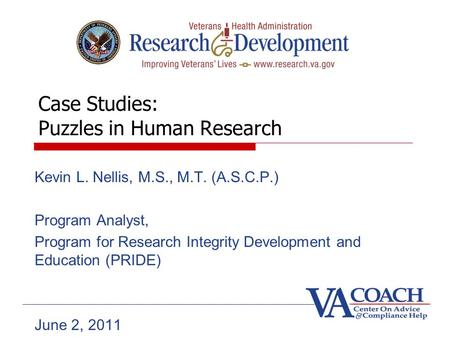Case Studies: Puzzles in Human Research Kevin L. Nellis, M.S., M.T. (A.S.C.P.) Program Analyst, Program for Research Integrity Development and Education.