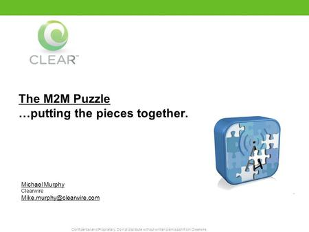 Confidential and Proprietary. Do not distribute without written permission from Clearwire. The M2M Puzzle …putting the pieces together. Michael Murphy.