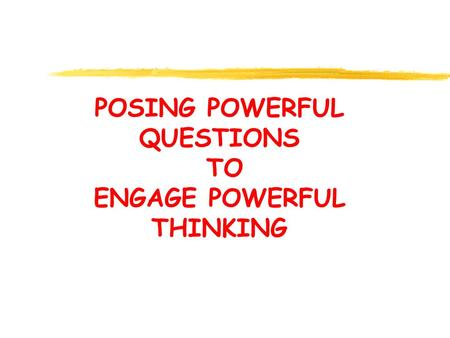 POSING POWERFUL QUESTIONS TO ENGAGE POWERFUL THINKING.