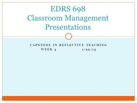 CAPSTONE IN REFLECTIVE TEACHING WEEK 4 1/29/13 EDRS 698 Classroom Management Presentations.