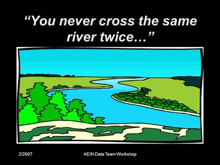"2/2007AEIN Data Team Workshop ""You never cross the same river twice…"""