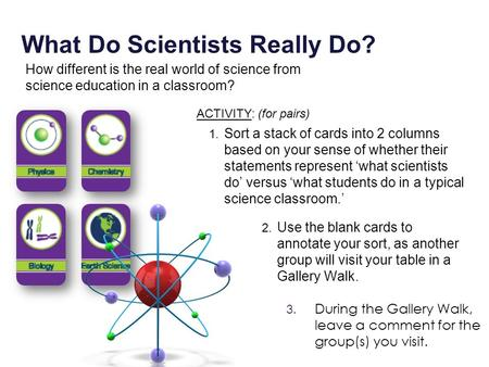1. Sort a stack of cards into 2 columns based on your sense of whether their statements represent 'what scientists do' versus 'what students do in a typical.