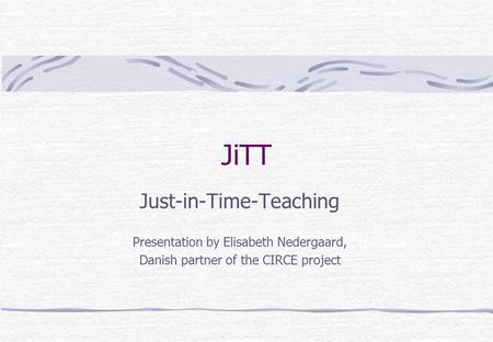 JiTT Just-in-Time-Teaching Presentation by Elisabeth Nedergaard, Danish partner of the CIRCE project.