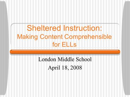 Sheltered Instruction: Making Content Comprehensible for ELLs London Middle School April 18, 2008.
