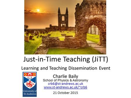 Charlie Baily School of Physics & Astronomy  21 October 2015 Just-in-Time Teaching (JiTT) Learning and.