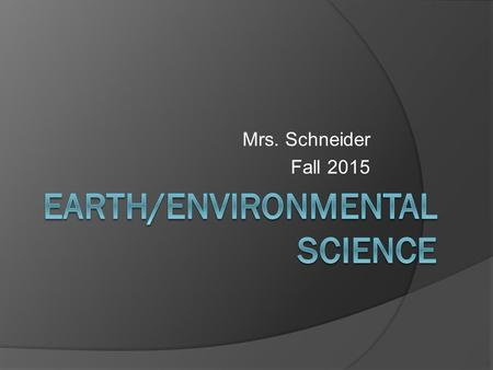 Mrs. Schneider Fall 2015. Welcome!  Background on Mrs. Schneider  What is Earth and Environmental Science? Required for graduation Prerequisite for.