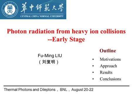 Photon radiation from heavy ion collisions --Early Stage Fu-Ming LIU (刘复明) Thermal Photons and Dileptons , BNL , August 20-22 Motivations Approach Results.