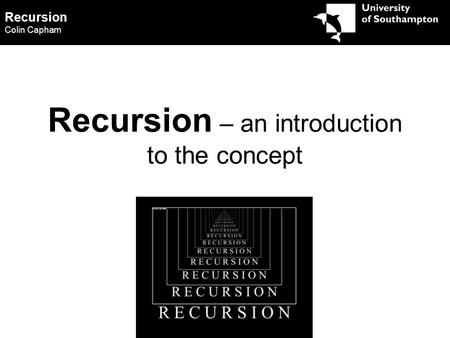 Recursion Colin Capham Recursion – an introduction to the concept.