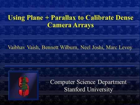  Marc Levoy Using Plane + Parallax to Calibrate Dense Camera Arrays Vaibhav Vaish, Bennett Wilburn, Neel Joshi, Marc Levoy Computer Science Department.