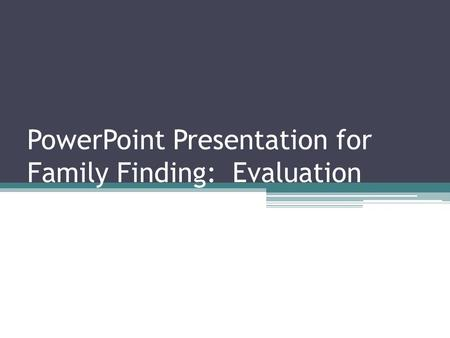 PowerPoint Presentation for Family Finding: Evaluation.