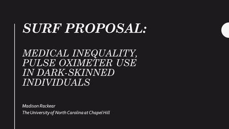 SURF PROPOSAL: MEDICAL INEQUALITY, PULSE OXIMETER USE IN DARK-SKINNED INDIVIDUALS Madison Rackear The University of North Carolina at Chapel Hill.