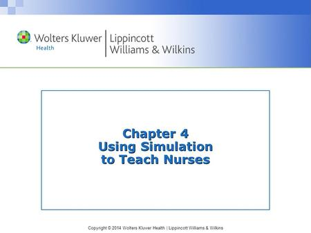 Copyright © 2014 Wolters Kluwer Health | Lippincott Williams & Wilkins Chapter 4 Using Simulation to Teach Nurses.
