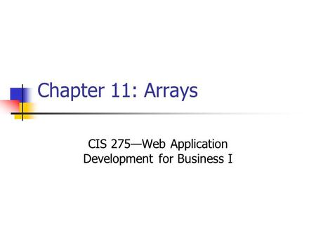 Chapter 11: Arrays CIS 275—Web Application Development for Business I.