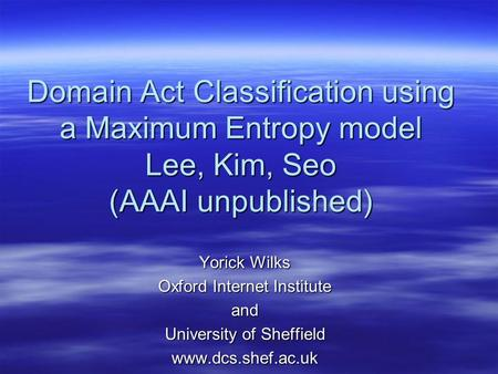 Domain Act Classification using a Maximum Entropy model Lee, Kim, Seo (AAAI unpublished) Yorick Wilks Oxford Internet Institute and University of Sheffield.