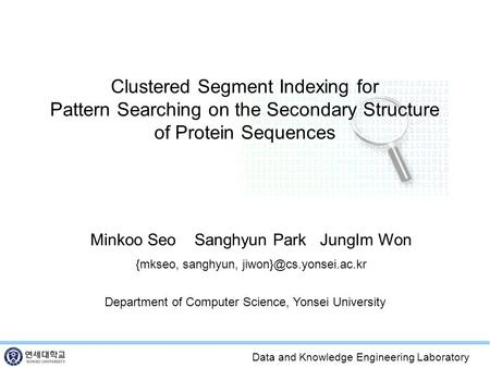 Data and Knowledge Engineering Laboratory Clustered Segment Indexing for Pattern Searching on the Secondary Structure of Protein Sequences Minkoo Seo Sanghyun.