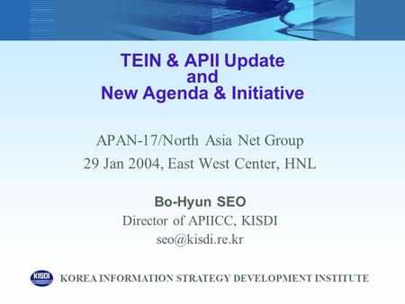 TEIN & APII Update and New Agenda & Initiative APAN-17/North Asia Net Group 29 Jan 2004, East West Center, HNL Bo-Hyun SEO Director of APIICC, KISDI