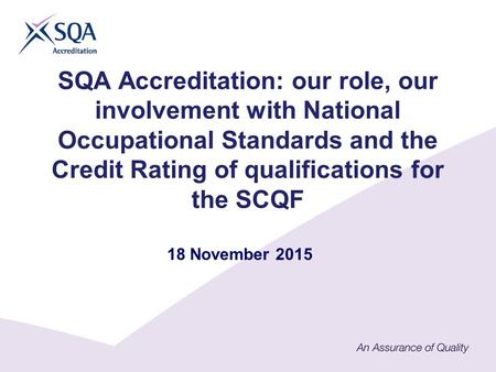 SQA Accreditation: our role, our involvement with National Occupational Standards and the Credit Rating of qualifications for the SCQF 18 November 2015.
