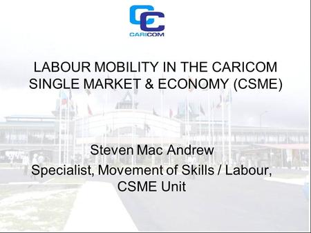 LABOUR MOBILITY IN THE CARICOM SINGLE MARKET & ECONOMY (CSME) Steven Mac Andrew Specialist, Movement of Skills / Labour, CSME Unit.