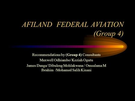 AFILAND FEDERAL AVIATION (Group 4) Recommendations by (Group 4) Consultants Maxwell Odhiambo/ Keziah Ogutu James Danga/ Dibuleng Mohlakwana / Omsalama.