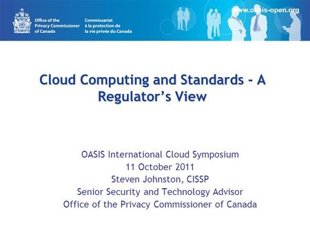 Cloud Computing and Standards - A Regulator's View OASIS International Cloud Symposium 11 October 2011 Steven Johnston, CISSP Senior Security and Technology.